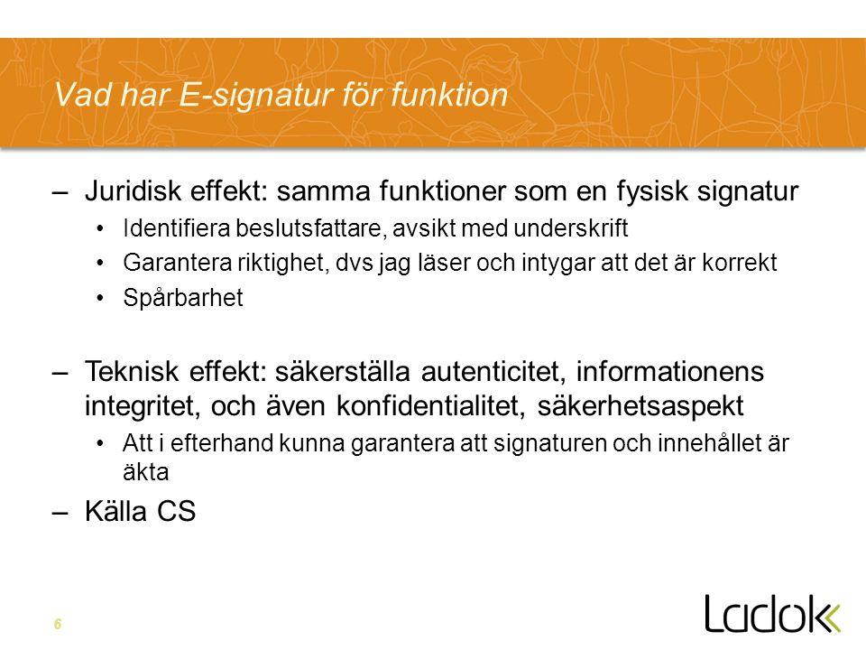 6 Vad har E-signatur för funktion –Juridisk effekt: samma funktioner som en fysisk signatur Identifiera beslutsfattare, avsikt med underskrift Garantera riktighet, dvs jag läser och intygar att det är korrekt Spårbarhet –Teknisk effekt: säkerställa autenticitet, informationens integritet, och även konfidentialitet, säkerhetsaspekt Att i efterhand kunna garantera att signaturen och innehållet är äkta –Källa CS