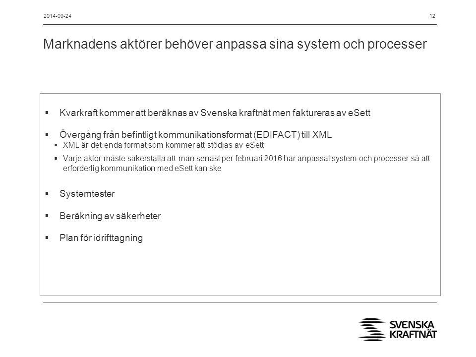 Marknadens aktörer behöver anpassa sina system och processer 12  Kvarkraft kommer att beräknas av Svenska kraftnät men faktureras av eSett  Övergång från befintligt kommunikationsformat (EDIFACT) till XML  XML är det enda format som kommer att stödjas av eSett  Varje aktör måste säkerställa att man senast per februari 2016 har anpassat system och processer så att erforderlig kommunikation med eSett kan ske  Systemtester  Beräkning av säkerheter  Plan för idrifttagning 2014-09-24