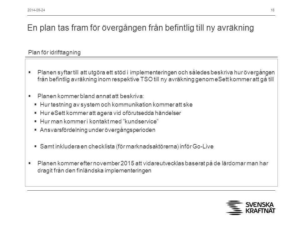 En plan tas fram för övergången från befintlig till ny avräkning 16 Plan för idrifttagning  Planen syftar till att utgöra ett stöd i implementeringen och således beskriva hur övergången från befintlig avräkning inom respektive TSO till ny avräkning genom eSett kommer att gå till  Planen kommer bland annat att beskriva:  Hur testning av system och kommunikation kommer att ske  Hur eSett kommer att agera vid oförutsedda händelser  Hur man kommer i kontakt med kundservice  Ansvarsfördelning under övergångsperioden  Samt inkludera en checklista (för marknadsaktörerna) inför Go-Live  Planen kommer efter november 2015 att vidareutvecklas baserat på de lärdomar man har dragit från den finländska implementeringen 2014-09-24
