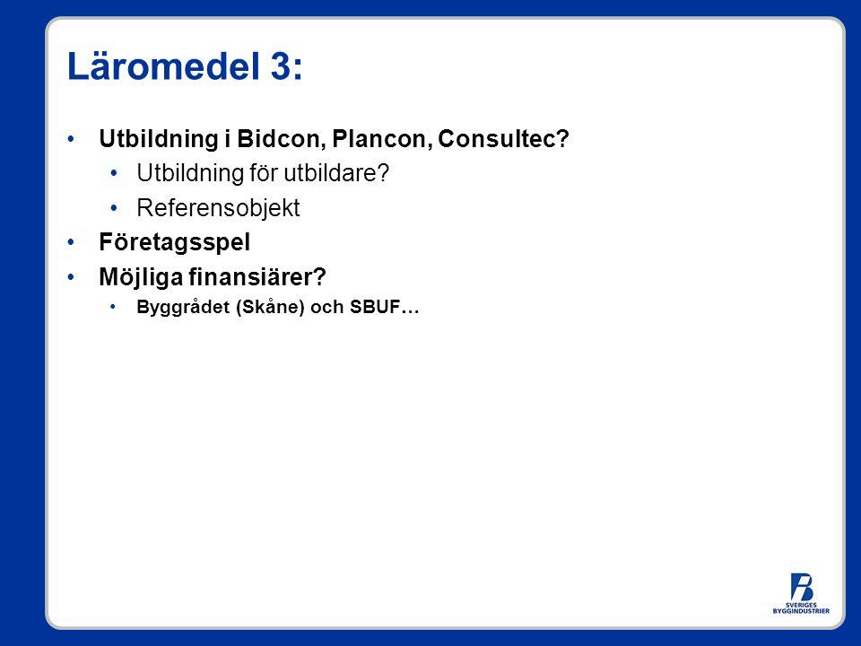 Läromedel 3: Utbildning i Bidcon, Plancon, Consultec? Utbildning för utbildare? Referensobjekt Företagsspel Möjliga finansiärer? Byggrådet (Skåne) och
