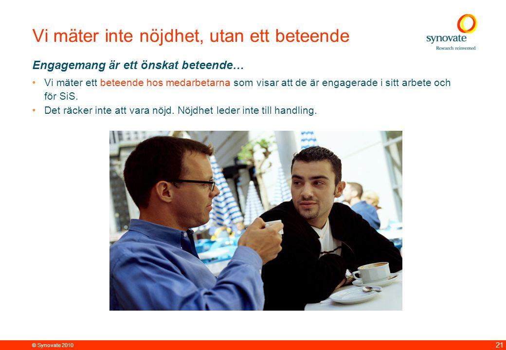 © Synovate 2010 21 Vi mäter inte nöjdhet, utan ett beteende Engagemang är ett önskat beteende… Vi mäter ett beteende hos medarbetarna som visar att de är engagerade i sitt arbete och för SiS.