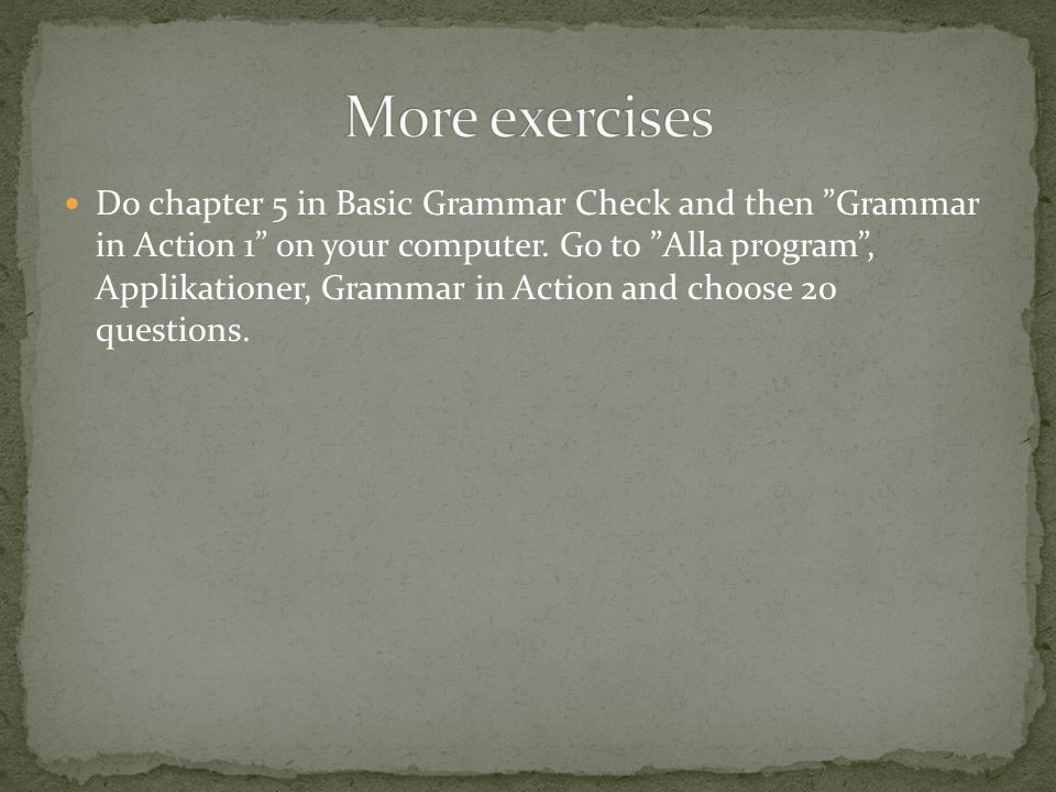 "Do chapter 5 in Basic Grammar Check and then ""Grammar in Action 1"" on your computer. Go to ""Alla program"", Applikationer, Grammar in Action and choose"