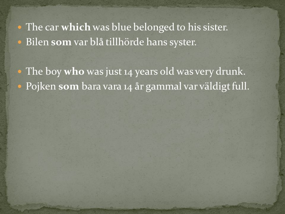 The car which was blue belonged to his sister. Bilen som var blå tillhörde hans syster. The boy who was just 14 years old was very drunk. Pojken som b