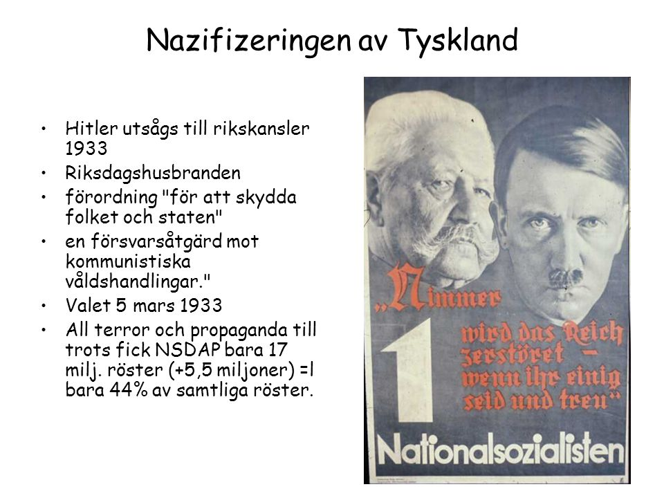 Nazifizeringen av Tyskland Hitler utsågs till rikskansler 1933 Riksdagshusbranden förordning för att skydda folket och staten en försvarsåtgärd mot kommunistiska våldshandlingar. Valet 5 mars 1933 All terror och propaganda till trots fick NSDAP bara 17 milj.