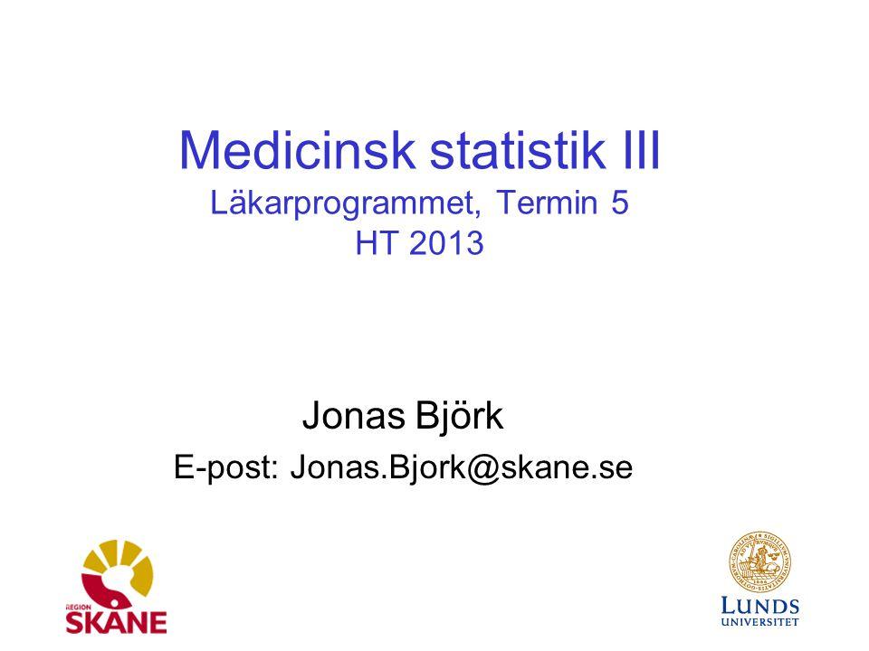 Medicinsk statistik III Läkarprogrammet, Termin 5 HT 2013 Jonas Björk E-post: Jonas.Bjork@skane.se