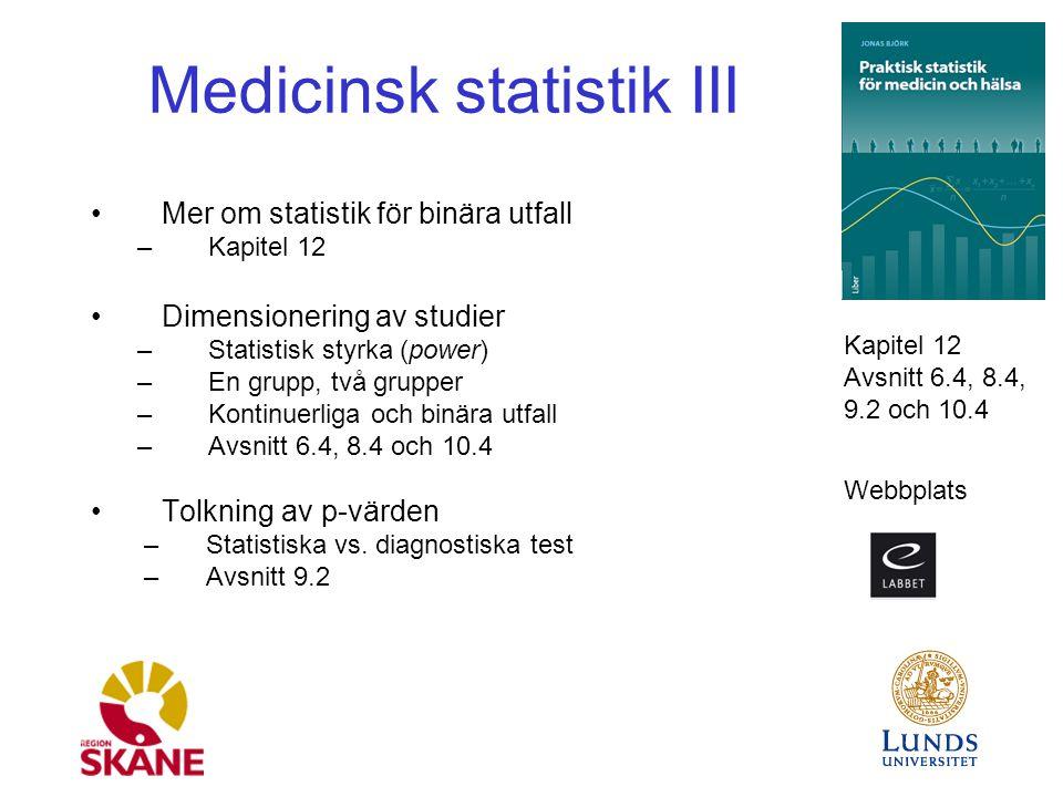 Medicinsk statistik III Mer om statistik för binära utfall –Kapitel 12 Dimensionering av studier –Statistisk styrka (power) –En grupp, två grupper –Kontinuerliga och binära utfall –Avsnitt 6.4, 8.4 och 10.4 Tolkning av p-värden –Statistiska vs.