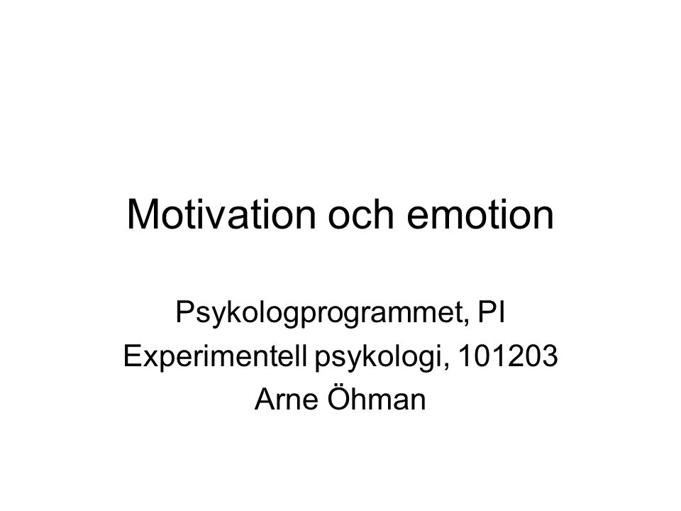 Motivation och emotion Psykologprogrammet, PI Experimentell psykologi, 101203 Arne Öhman