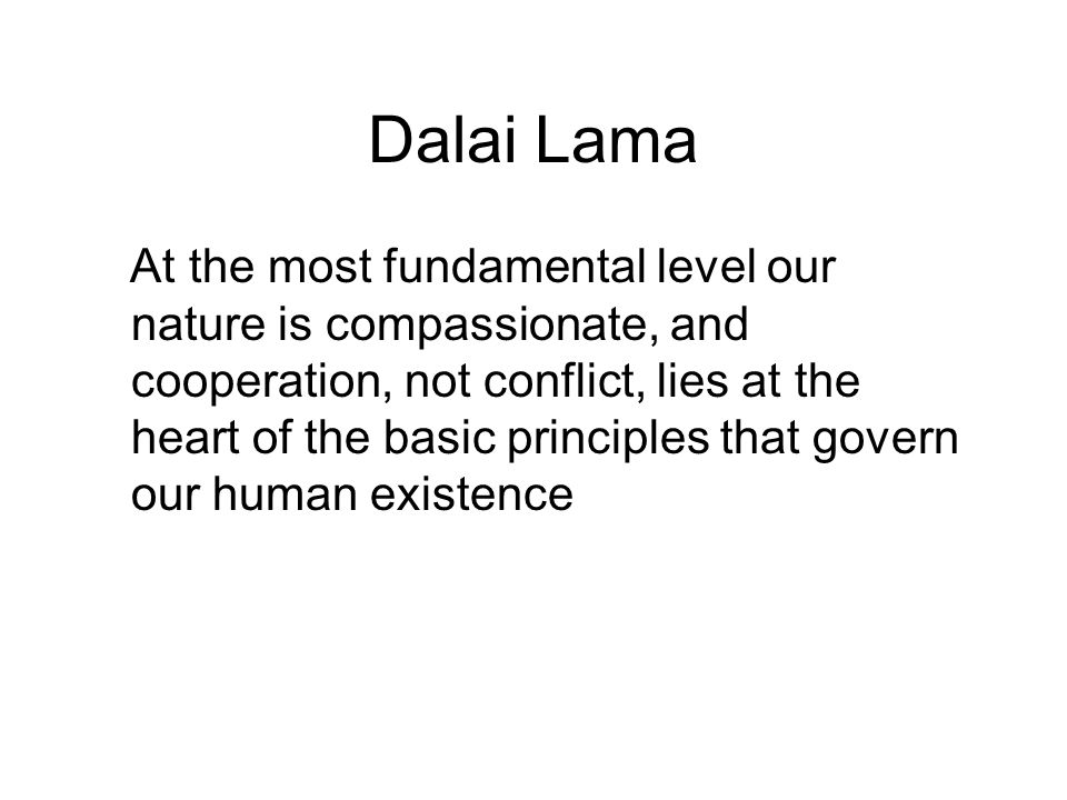 Dalai Lama At the most fundamental level our nature is compassionate, and cooperation, not conflict, lies at the heart of the basic principles that go