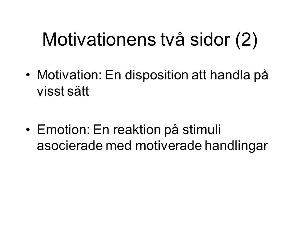 Motivationens två sidor (2) Motivation: En disposition att handla på visst sätt Emotion: En reaktion på stimuli asocierade med motiverade handlingar