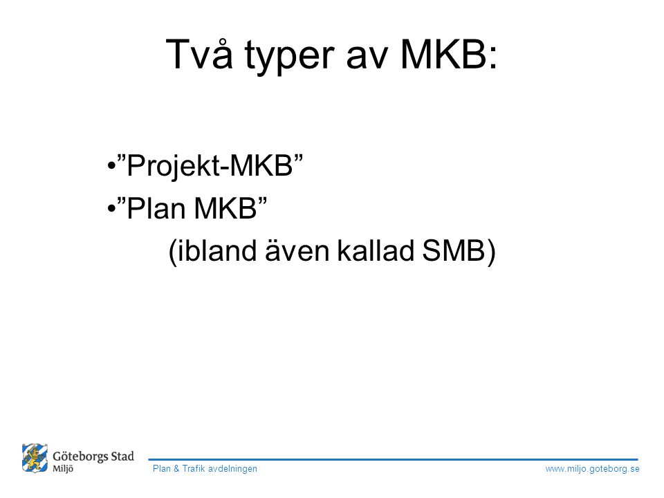 """www.miljo.goteborg.se Plan & Trafik avdelningen Två typer av MKB: """"Projekt-MKB"""" """"Plan MKB"""" (ibland även kallad SMB)"""