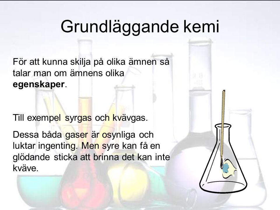 Grundläggande kemi För att kunna skilja på olika ämnen så talar man om ämnens olika egenskaper. Till exempel syrgas och kvävgas. Dessa båda gaser är o
