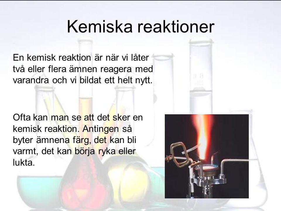 Kemiska reaktioner En kemisk reaktion är när vi låter två eller flera ämnen reagera med varandra och vi bildat ett helt nytt. Ofta kan man se att det