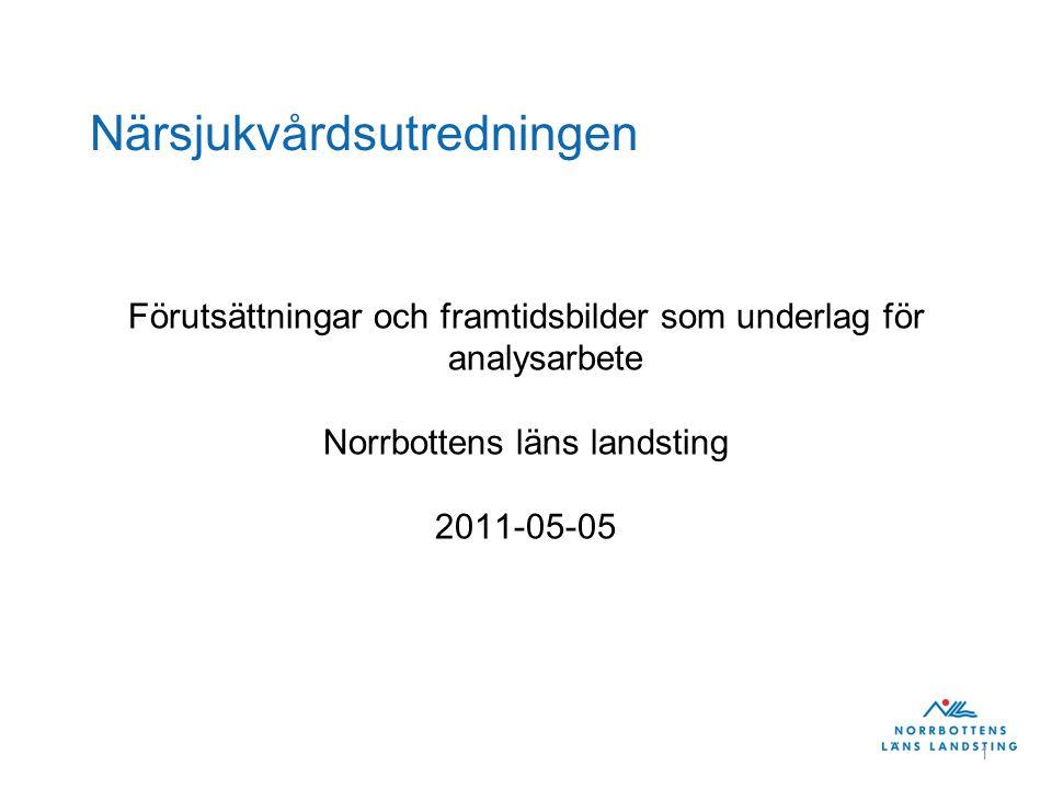 1 Närsjukvårdsutredningen Förutsättningar och framtidsbilder som underlag för analysarbete Norrbottens läns landsting 2011-05-05