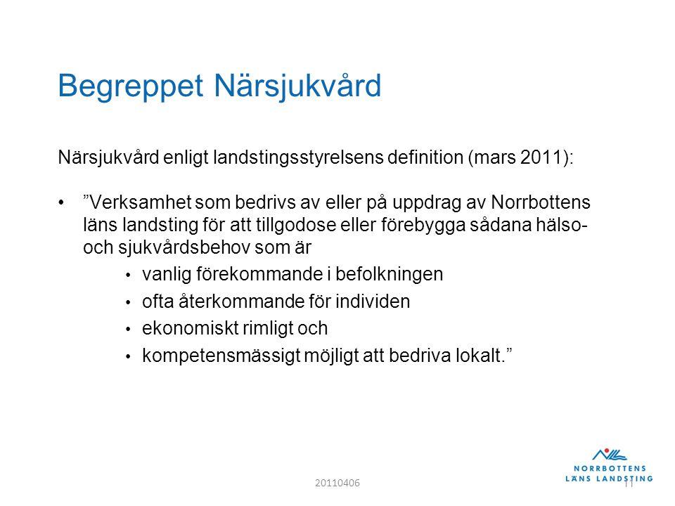 Begreppet Närsjukvård Närsjukvård enligt landstingsstyrelsens definition (mars 2011): Verksamhet som bedrivs av eller på uppdrag av Norrbottens läns landsting för att tillgodose eller förebygga sådana hälso- och sjukvårdsbehov som är vanlig förekommande i befolkningen ofta återkommande för individen ekonomiskt rimligt och kompetensmässigt möjligt att bedriva lokalt. 20110406 11