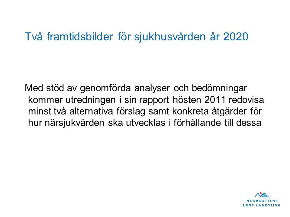 Två framtidsbilder för sjukhusvården år 2020 Med stöd av genomförda analyser och bedömningar kommer utredningen i sin rapport hösten 2011 redovisa minst två alternativa förslag samt konkreta åtgärder för hur närsjukvården ska utvecklas i förhållande till dessa