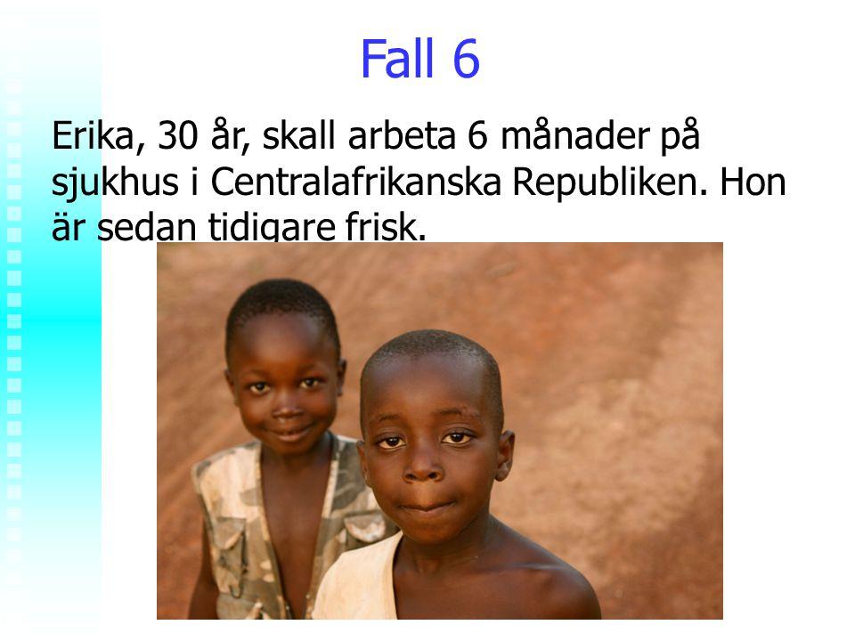 Rolf Jungnelius Fall 6 Erika, 30 år, skall arbeta 6 månader på sjukhus i Centralafrikanska Republiken. Hon är sedan tidigare frisk.