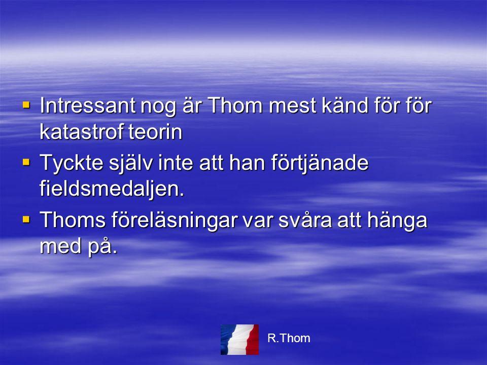  Intressant nog är Thom mest känd för för katastrof teorin  Tyckte själv inte att han förtjänade fieldsmedaljen.  Thoms föreläsningar var svåra att