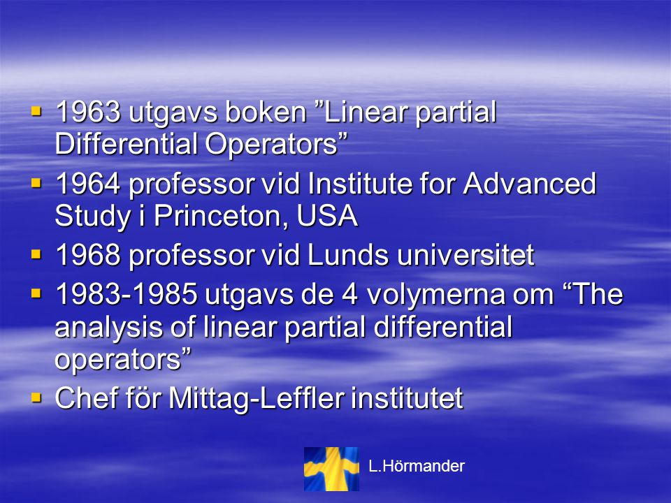  1963 utgavs boken Linear partial Differential Operators  1964 professor vid Institute for Advanced Study i Princeton, USA  1968 professor vid Lunds universitet  1983-1985 utgavs de 4 volymerna om The analysis of linear partial differential operators  Chef för Mittag-Leffler institutet L.Hörmander