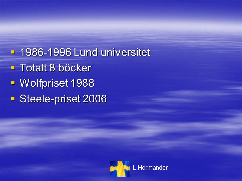  1986-1996 Lund universitet  Totalt 8 böcker  Wolfpriset 1988  Steele-priset 2006 L.Hörmander