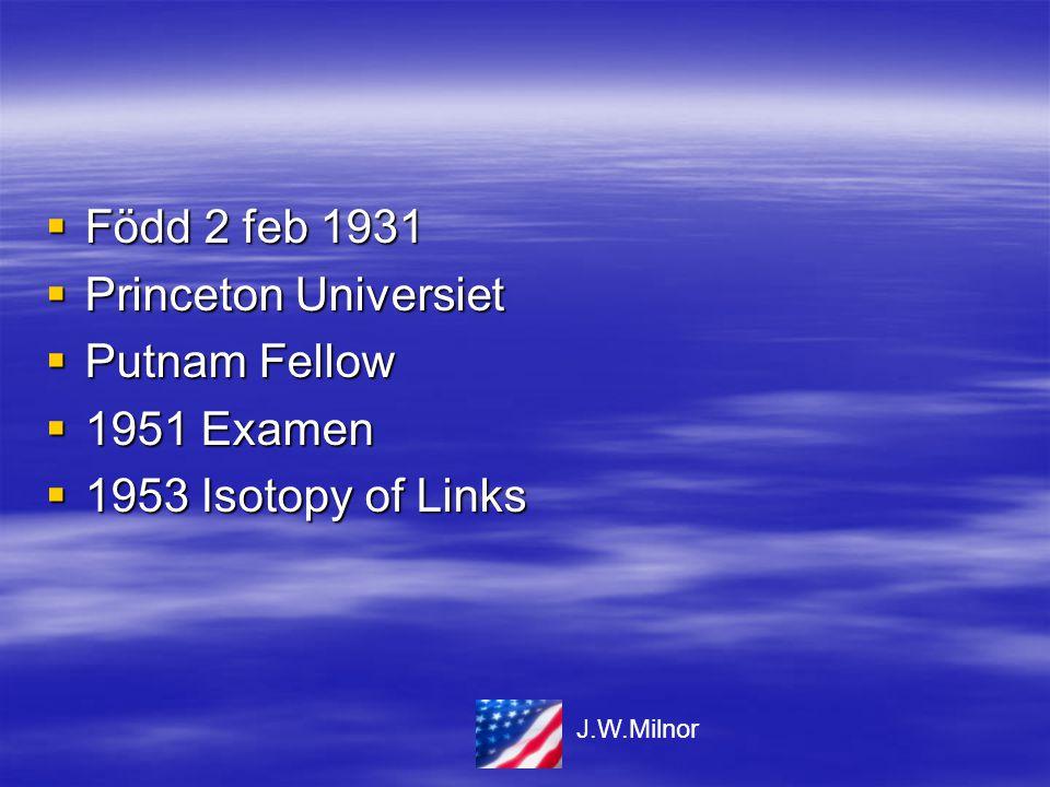  Född 2 feb 1931  Princeton Universiet  Putnam Fellow  1951 Examen  1953 Isotopy of Links J.W.Milnor