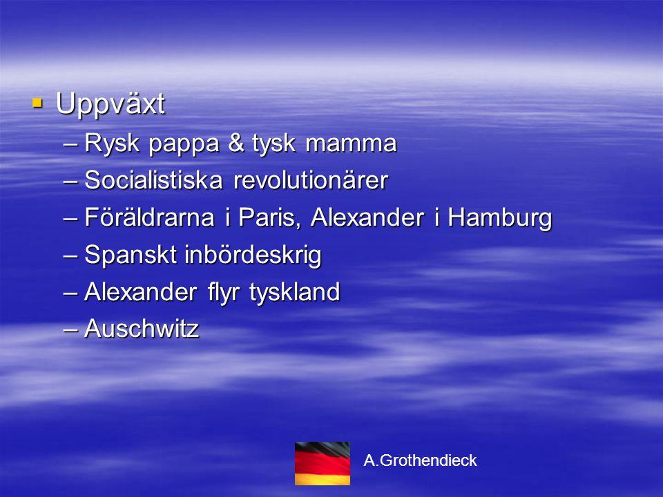  Uppväxt –Rysk pappa & tysk mamma –Socialistiska revolutionärer –Föräldrarna i Paris, Alexander i Hamburg –Spanskt inbördeskrig –Alexander flyr tyskland –Auschwitz A.Grothendieck