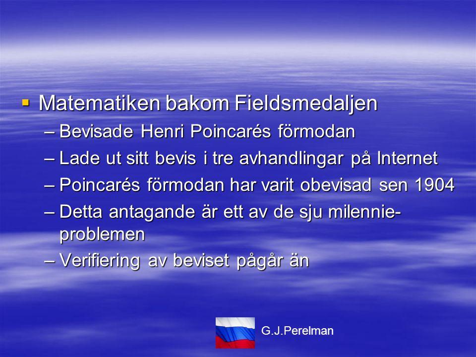  Matematiken bakom Fieldsmedaljen –Bevisade Henri Poincarés förmodan –Lade ut sitt bevis i tre avhandlingar på Internet –Poincarés förmodan har varit obevisad sen 1904 –Detta antagande är ett av de sju milennie- problemen –Verifiering av beviset pågår än G.J.Perelman