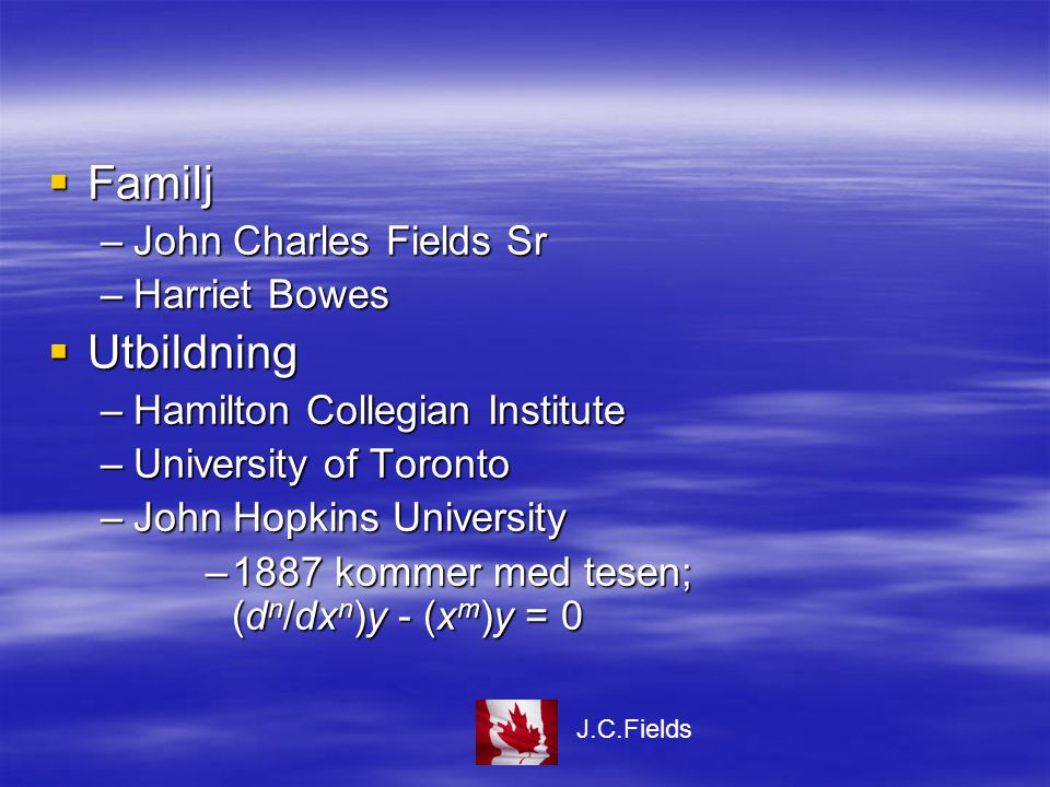  Familj –John Charles Fields Sr –Harriet Bowes  Utbildning –Hamilton Collegian Institute –University of Toronto –John Hopkins University –1887 kommer med tesen; (d n /dx n )y - (x m )y = 0 J.C.Fields