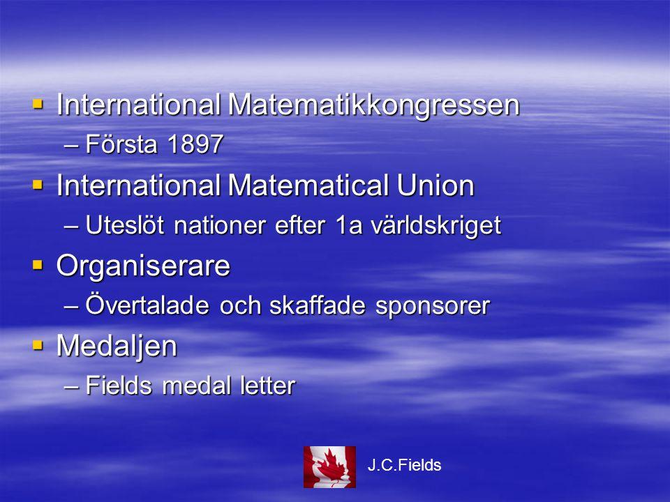  International Matematikkongressen –Första 1897  International Matematical Union –Uteslöt nationer efter 1a världskriget  Organiserare –Övertalade och skaffade sponsorer  Medaljen –Fields medal letter J.C.Fields