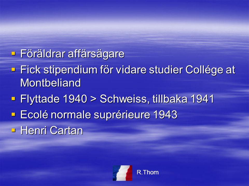  Föräldrar affärsägare  Fick stipendium för vidare studier Collége at Montbeliand  Flyttade 1940 > Schweiss, tillbaka 1941  Ecolé normale suprérieure 1943  Henri Cartan R.Thom