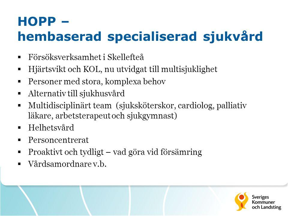 HOPP – hembaserad specialiserad sjukvård  Försöksverksamhet i Skellefteå  Hjärtsvikt och KOL, nu utvidgat till multisjuklighet  Personer med stora, komplexa behov  Alternativ till sjukhusvård  Multidisciplinärt team (sjuksköterskor, cardiolog, palliativ läkare, arbetsterapeut och sjukgymnast)  Helhetsvård  Personcentrerat  Proaktivt och tydligt – vad göra vid försämring  Vårdsamordnare v.b.