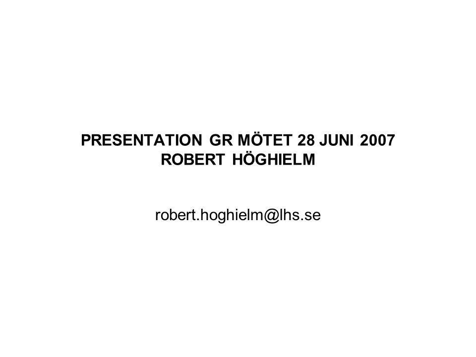 PRESENTATION GR MÖTET 28 JUNI 2007 ROBERT HÖGHIELM robert.hoghielm@lhs.se