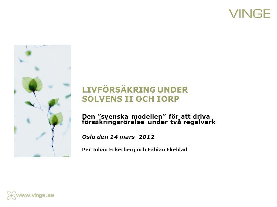 LIVFÖRSÄKRING UNDER SOLVENS II OCH IORP Den svenska modellen för att driva försäkringsrörelse under två regelverk Oslo den 14 mars 2012 Per Johan Eckerberg och Fabian Ekeblad