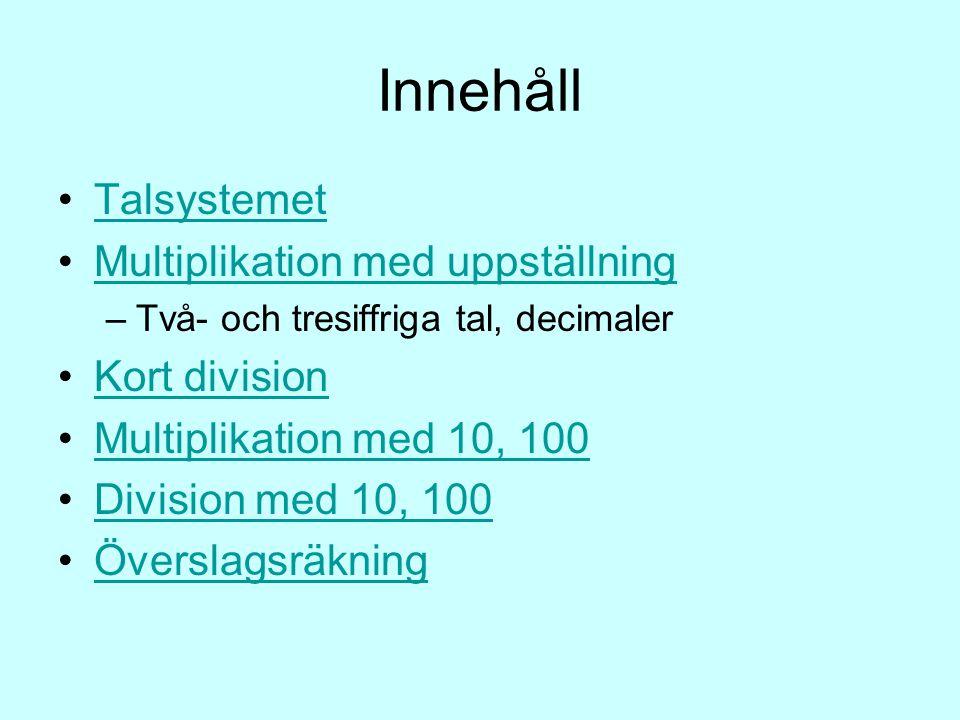 Innehåll Talsystemet Multiplikation med uppställning –Två- och tresiffriga tal, decimaler Kort division Multiplikation med 10, 100 Division med 10, 100 Överslagsräkning