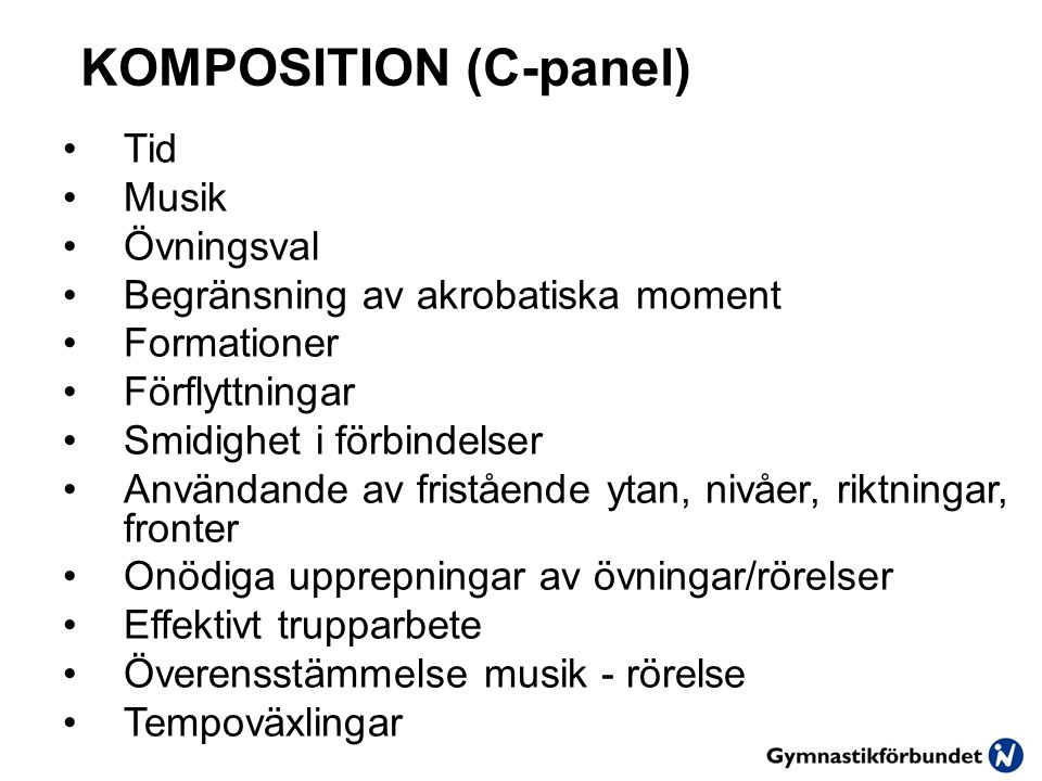 KOMPOSITION (C-panel) Tid Musik Övningsval Begränsning av akrobatiska moment Formationer Förflyttningar Smidighet i förbindelser Användande av fristående ytan, nivåer, riktningar, fronter Onödiga upprepningar av övningar/rörelser Effektivt trupparbete Överensstämmelse musik - rörelse Tempoväxlingar