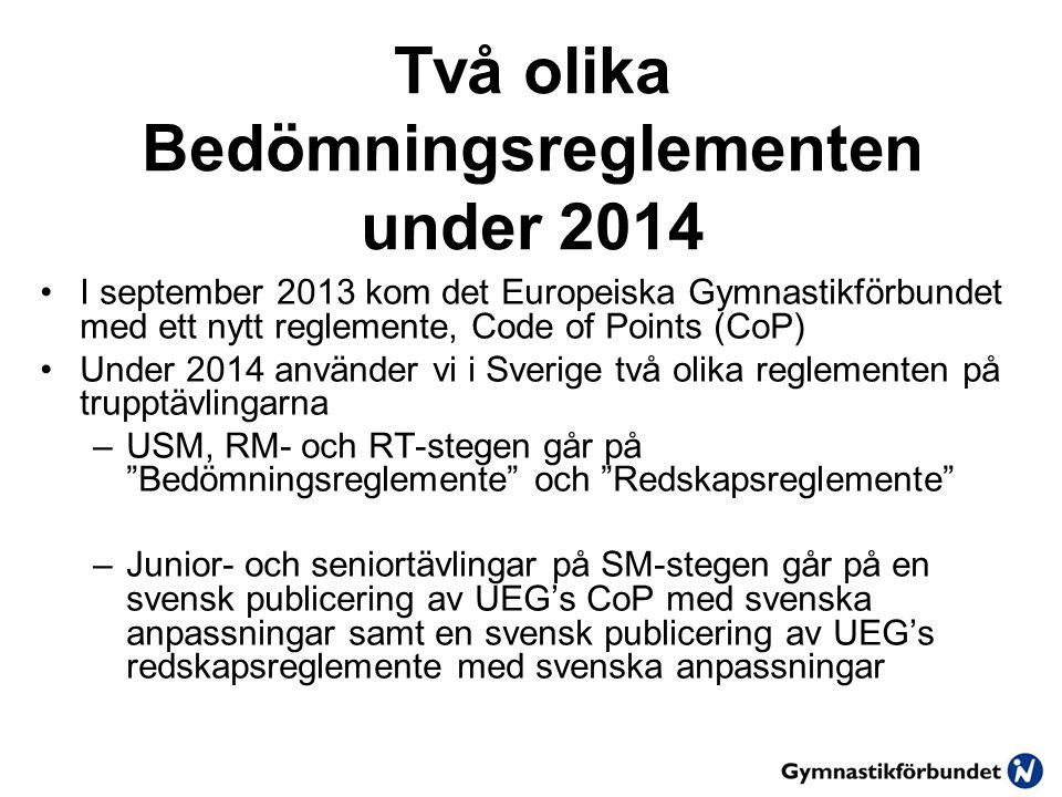 Två olika Bedömningsreglementen under 2014 I september 2013 kom det Europeiska Gymnastikförbundet med ett nytt reglemente, Code of Points (CoP) Under 2014 använder vi i Sverige två olika reglementen på trupptävlingarna –USM, RM- och RT-stegen går på Bedömningsreglemente och Redskapsreglemente –Junior- och seniortävlingar på SM-stegen går på en svensk publicering av UEG's CoP med svenska anpassningar samt en svensk publicering av UEG's redskapsreglemente med svenska anpassningar