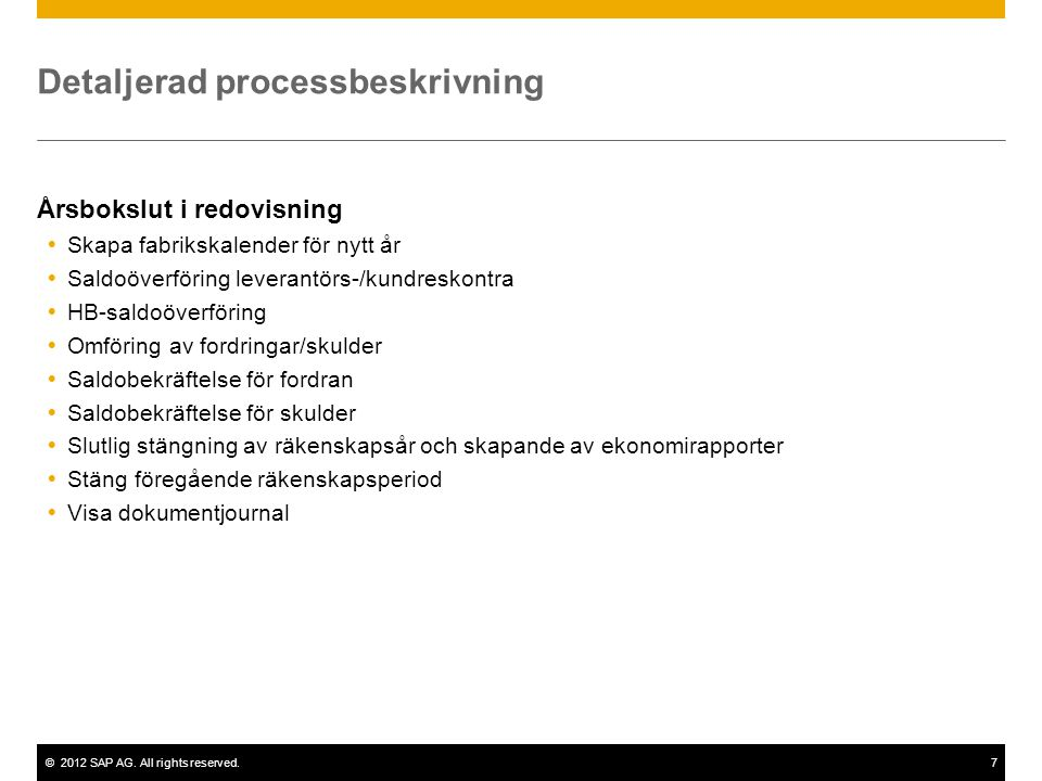 ©2012 SAP AG. All rights reserved.7 Detaljerad processbeskrivning Årsbokslut i redovisning  Skapa fabrikskalender för nytt år  Saldoöverföring lever