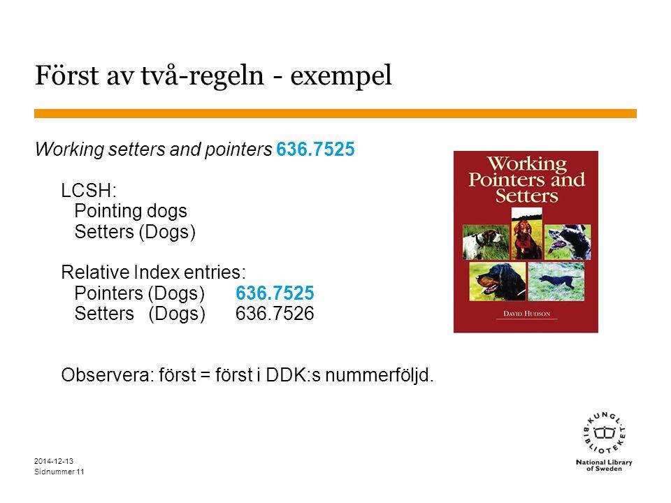 Sidnummer 2014-12-13 11 Först av två-regeln - exempel Working setters and pointers 636.7525 LCSH: Pointing dogs Setters (Dogs) Relative Index entries: Pointers (Dogs) 636.7525 Setters (Dogs) 636.7526 Observera: först = först i DDK:s nummerföljd.