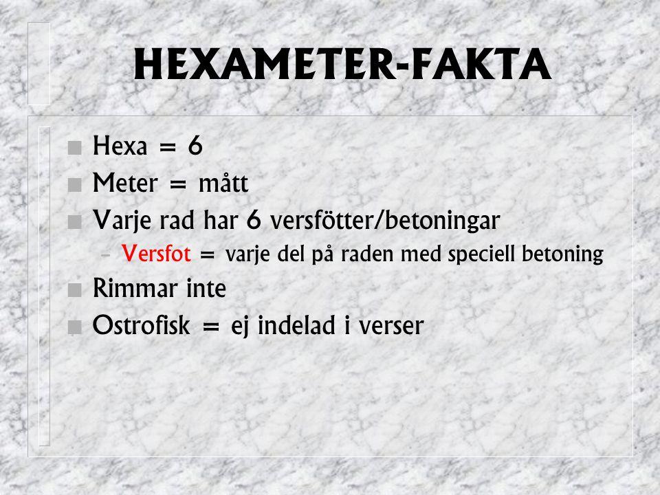 HEXAMETER-FAKTA Hexa = 6 Meter = mått Varje rad har 6 versfötter/betoningar – Versfot = varje del på raden med speciell betoning Rimmar inte Ostrofisk = ej indelad i verser