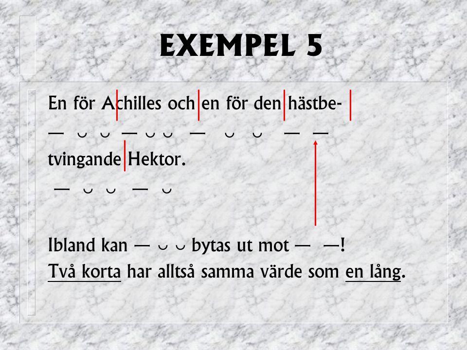 EXEMPEL 5 En för Achilles och en för den hästbe- —   —   —   — — tvingande Hektor.