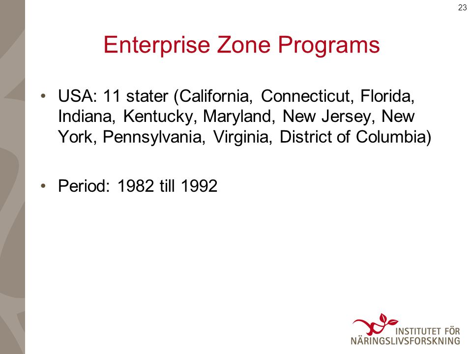 23 Enterprise Zone Programs USA: 11 stater (California, Connecticut, Florida, Indiana, Kentucky, Maryland, New Jersey, New York, Pennsylvania, Virginia, District of Columbia) Period: 1982 till 1992