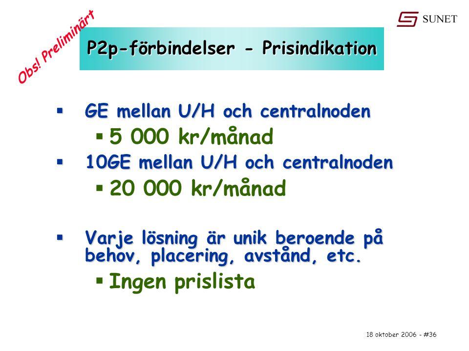 18 oktober 2006 - #36 P2p-förbindelser - Prisindikation  GE mellan U/H och centralnoden  5 000 kr/månad  10GE mellan U/H och centralnoden  20 000