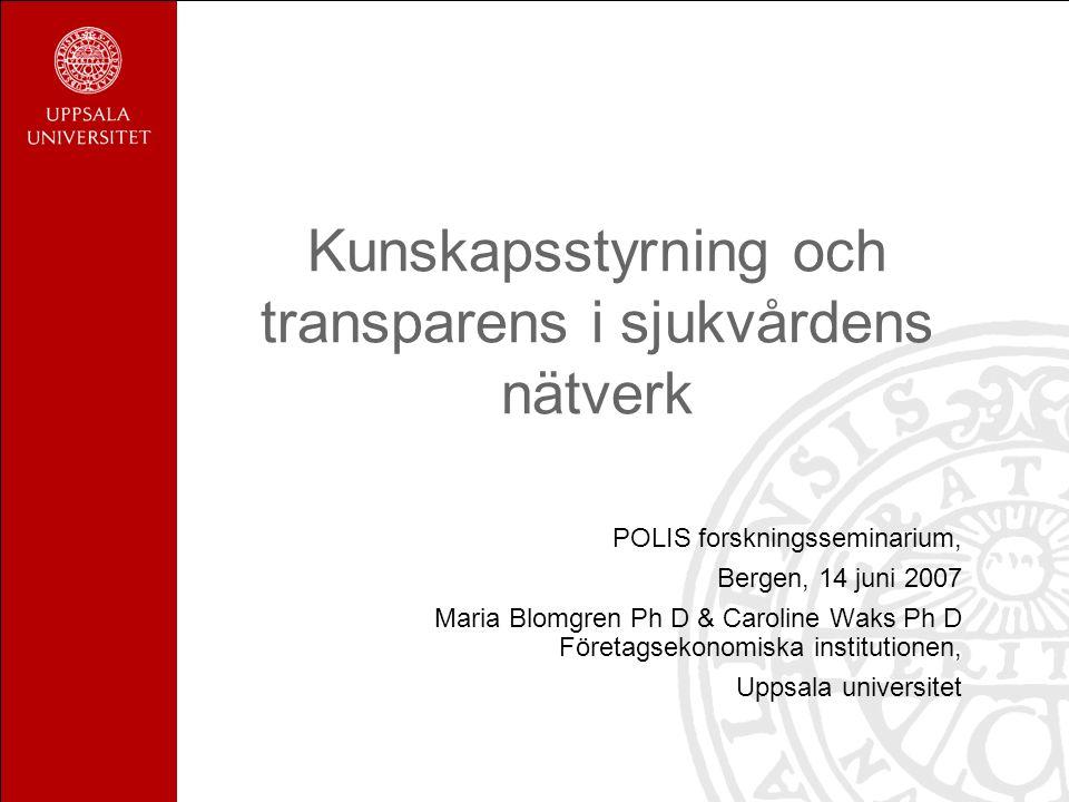 Kunskapsstyrning och transparens i sjukvårdens nätverk POLIS forskningsseminarium, Bergen, 14 juni 2007 Maria Blomgren Ph D & Caroline Waks Ph D Företagsekonomiska institutionen, Uppsala universitet