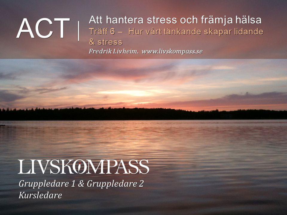 ACT Att hantera stress och främja hälsa Träff 6 – Hur vårt tänkande skapar lidande & stress Fredrik Livheim.