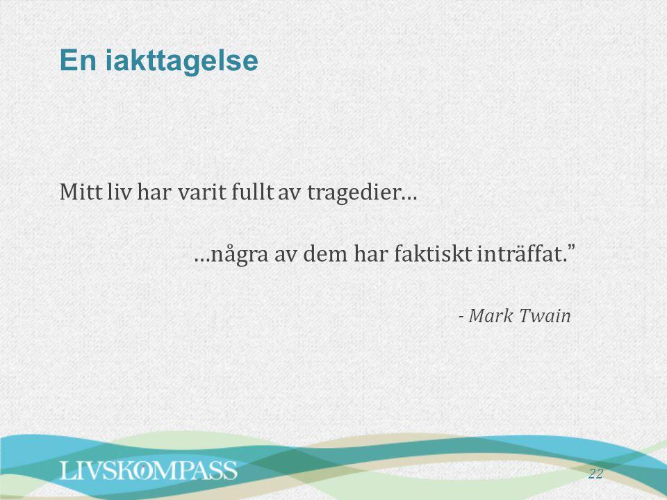 En iakttagelse Mitt liv har varit fullt av tragedier… …några av dem har faktiskt inträffat. - Mark Twain 22