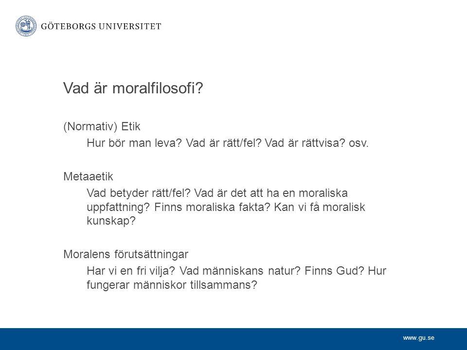 www.gu.se Vad är moralfilosofi? (Normativ) Etik Hur bör man leva? Vad är rätt/fel? Vad är rättvisa? osv. Metaaetik Vad betyder rätt/fel? Vad är det at