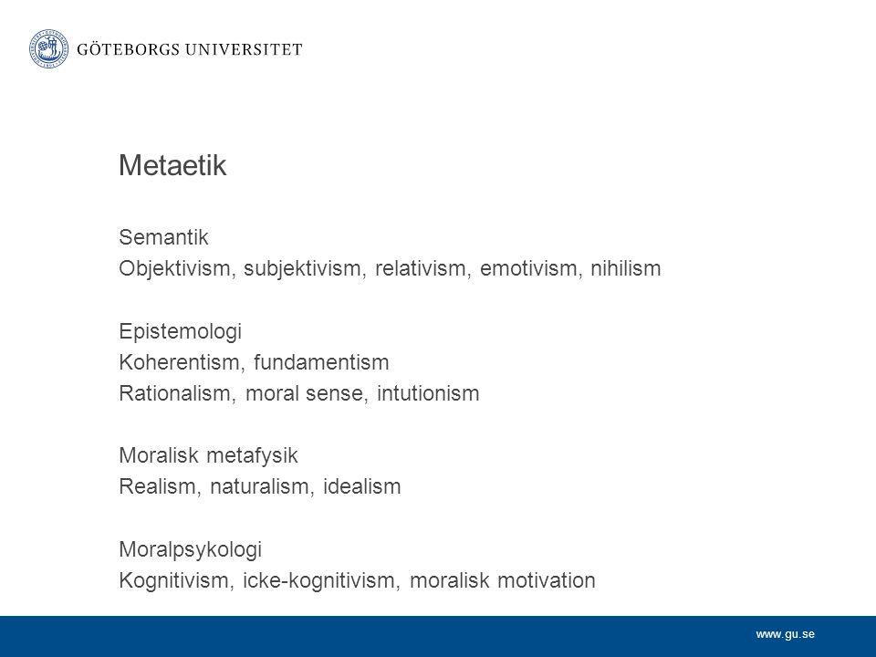 www.gu.se Metaetik Semantik Objektivism, subjektivism, relativism, emotivism, nihilism Epistemologi Koherentism, fundamentism Rationalism, moral sense