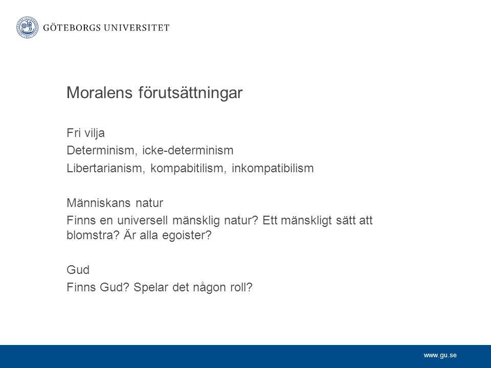 www.gu.se Moralens förutsättningar Fri vilja Determinism, icke-determinism Libertarianism, kompabitilism, inkompatibilism Människans natur Finns en un