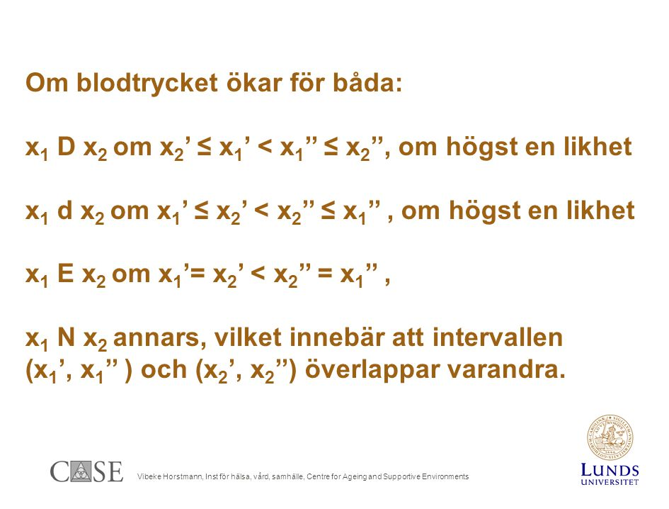 Vibeke Horstmann, Inst för hälsa, vård, samhälle, Centre for Ageing and Supportive Environments Om blodtrycket ökar för båda: x 1 D x 2 om x 2 ' ≤ x 1 ' < x 1 '' ≤ x 2 '', om högst en likhet x 1 d x 2 om x 1 ' ≤ x 2 ' < x 2 '' ≤ x 1 '', om högst en likhet x 1 E x 2 om x 1 '= x 2 ' < x 2 '' = x 1 '', x 1 N x 2 annars, vilket innebär att intervallen (x 1 ', x 1 '' ) och (x 2 ', x 2 '') överlappar varandra.