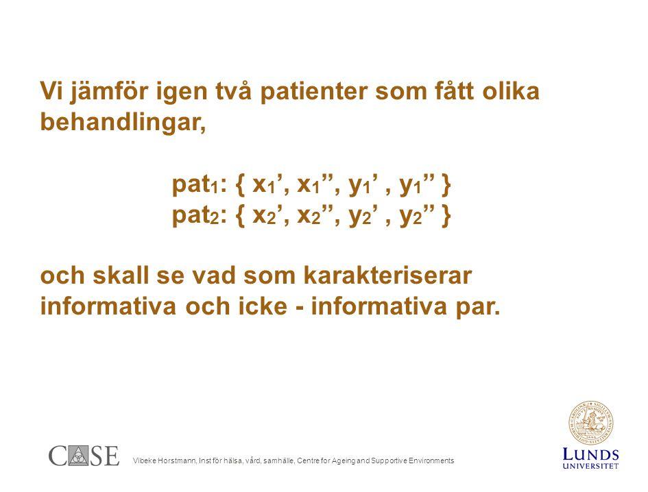Vibeke Horstmann, Inst för hälsa, vård, samhälle, Centre for Ageing and Supportive Environments Vi jämför igen två patienter som fått olika behandlingar, pat 1 : { x 1 ', x 1 '', y 1 ', y 1 '' } pat 2 : { x 2 ', x 2 '', y 2 ', y 2 '' } och skall se vad som karakteriserar informativa och icke - informativa par.