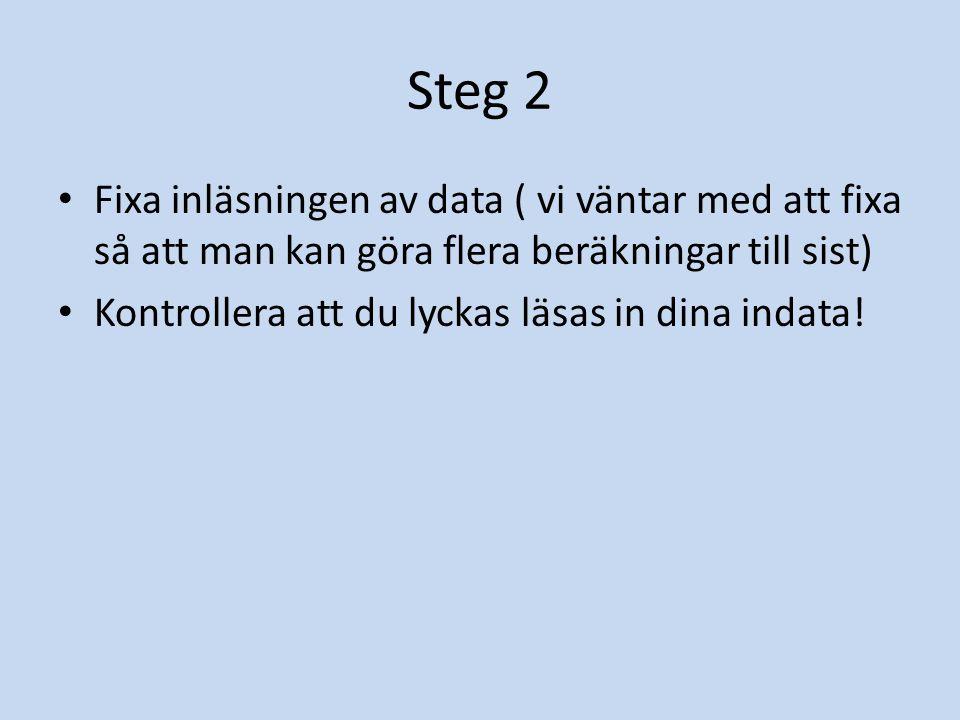 Steg 2 Fixa inläsningen av data ( vi väntar med att fixa så att man kan göra flera beräkningar till sist) Kontrollera att du lyckas läsas in dina inda